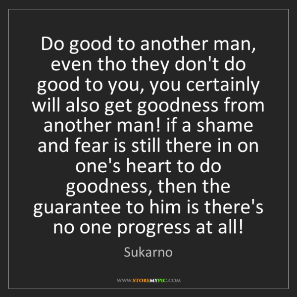 Sukarno: Do good to another man, even tho they don't do good to...