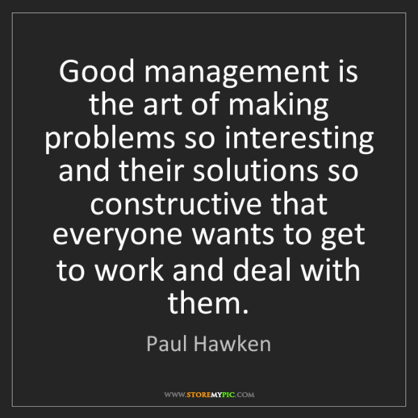 Paul Hawken: Good management is the art of making problems so interesting...