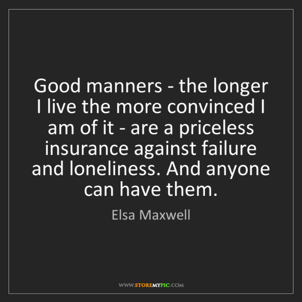 Elsa Maxwell: Good manners - the longer I live the more convinced I...