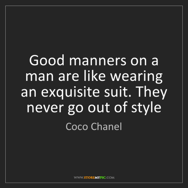 Coco Chanel: Good manners on a man are like wearing an exquisite suit....