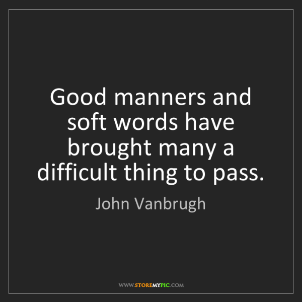 John Vanbrugh: Good manners and soft words have brought many a difficult...