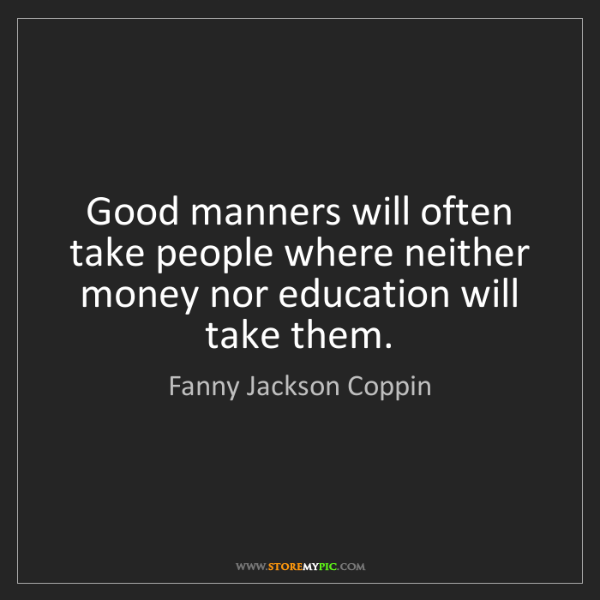 Fanny Jackson Coppin: Good manners will often take people where neither money...