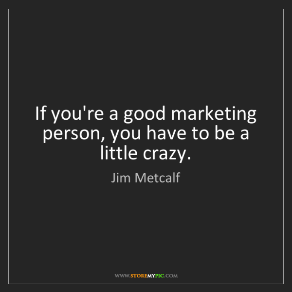Jim Metcalf: If you're a good marketing person, you have to be a little...