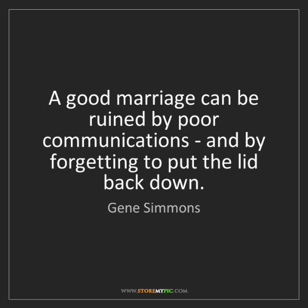 Gene Simmons: A good marriage can be ruined by poor communications...