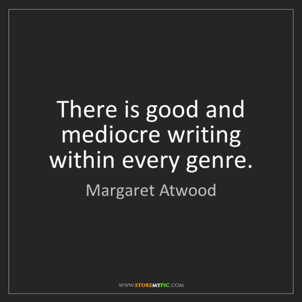 Margaret Atwood: There is good and mediocre writing within every genre.