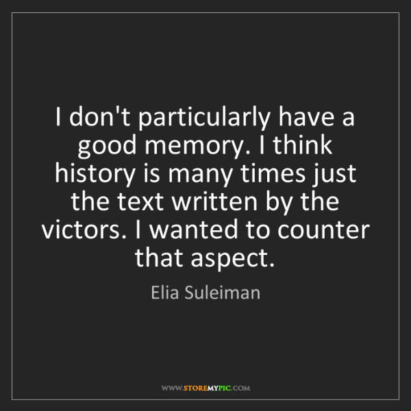 Elia Suleiman: I don't particularly have a good memory. I think history...