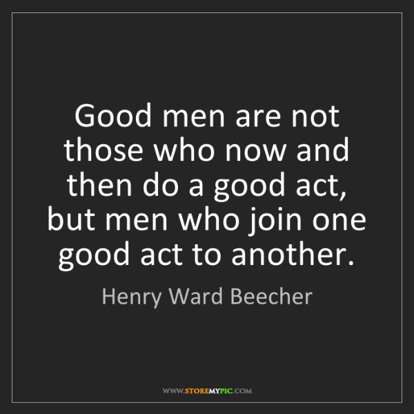 Henry Ward Beecher: Good men are not those who now and then do a good act,...