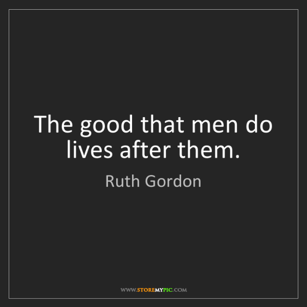 Ruth Gordon: The good that men do lives after them.
