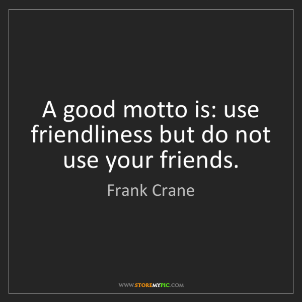 Frank Crane: A good motto is: use friendliness but do not use your...