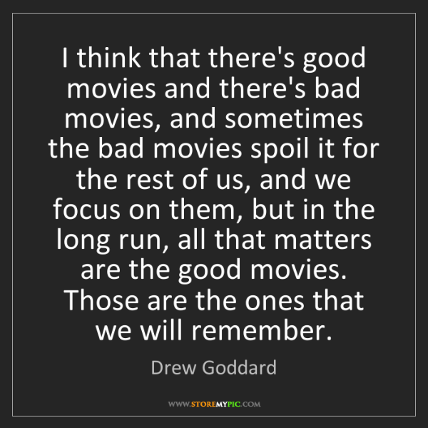 Drew Goddard: I think that there's good movies and there's bad movies,...