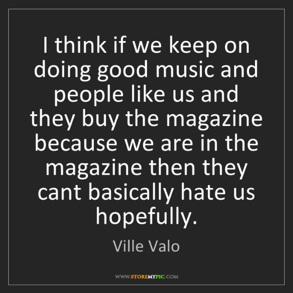 Ville Valo: I think if we keep on doing good music and people like...