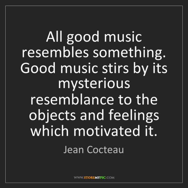 Jean Cocteau: All good music resembles something. Good music stirs...