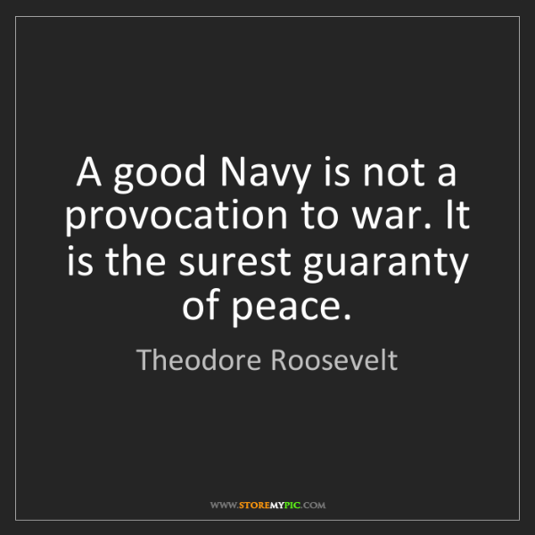 Theodore Roosevelt: A good Navy is not a provocation to war. It is the surest...