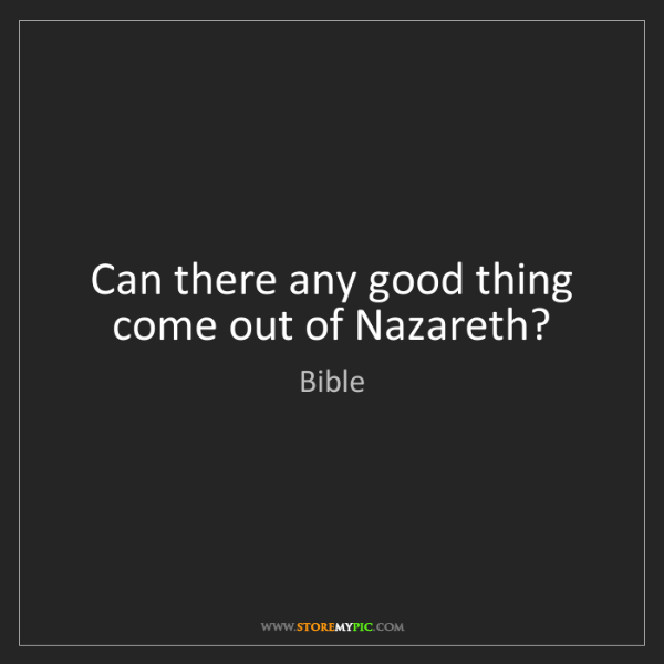 Bible: Can there any good thing come out of Nazareth?