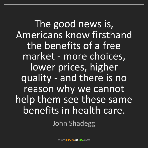 John Shadegg: The good news is, Americans know firsthand the benefits...