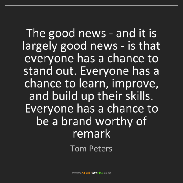 Tom Peters: The good news - and it is largely good news - is that...