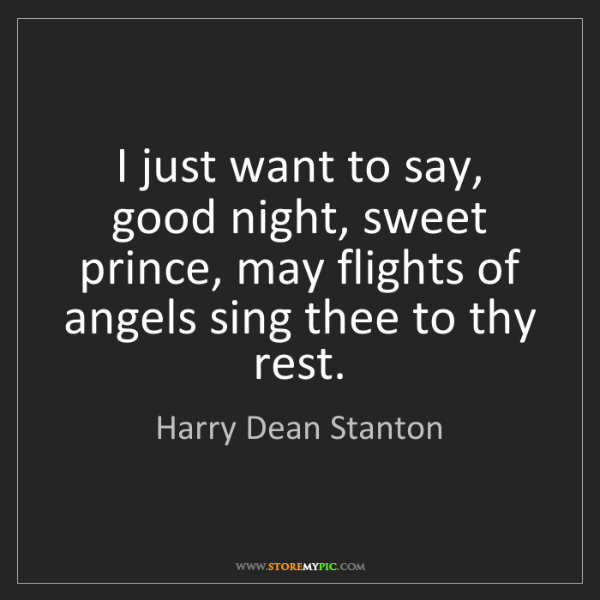 Harry Dean Stanton: I just want to say, good night, sweet prince, may flights...