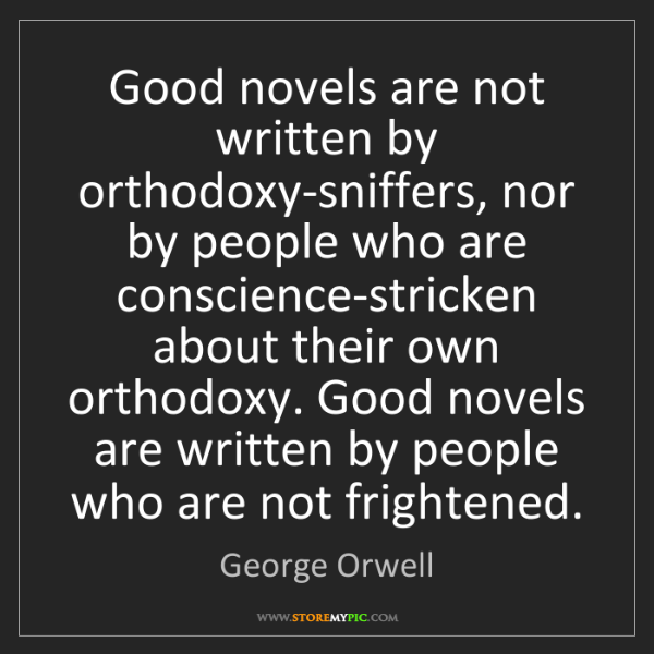 George Orwell: Good novels are not written by orthodoxy-sniffers, nor...