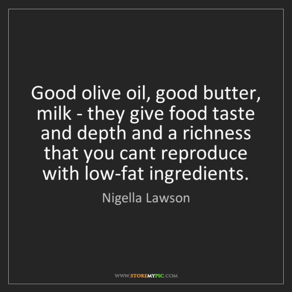 Nigella Lawson: Good olive oil, good butter, milk - they give food taste...