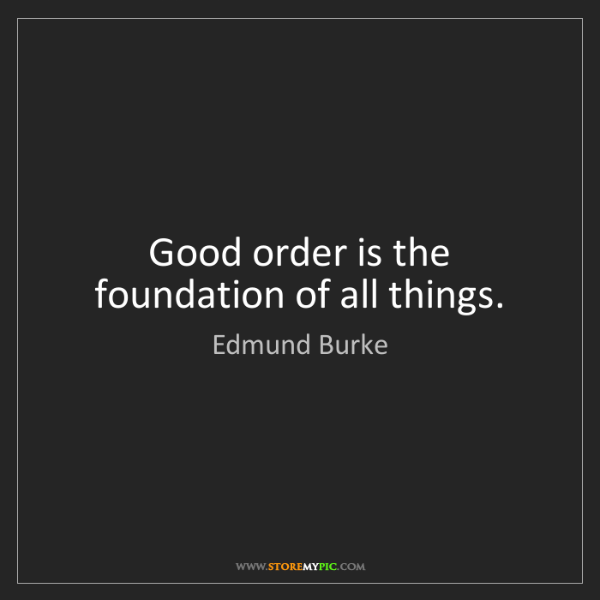 Edmund Burke: Good order is the foundation of all things.