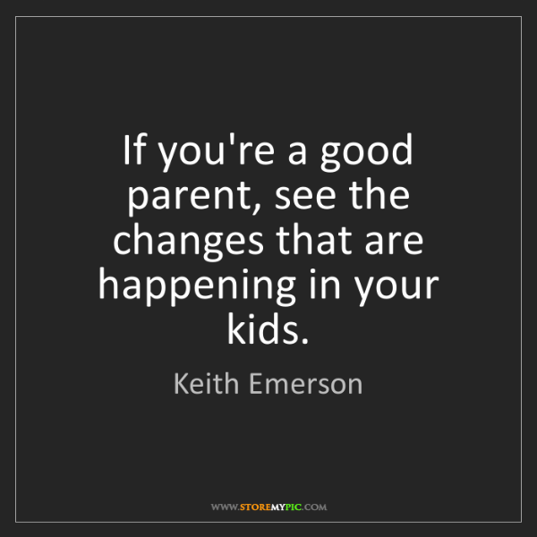 Keith Emerson: If you're a good parent, see the changes that are happening...