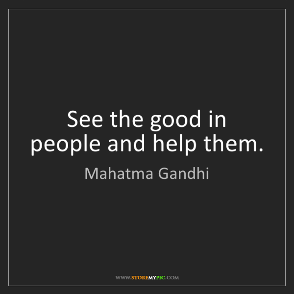 Mahatma Gandhi: See the good in people and help them.