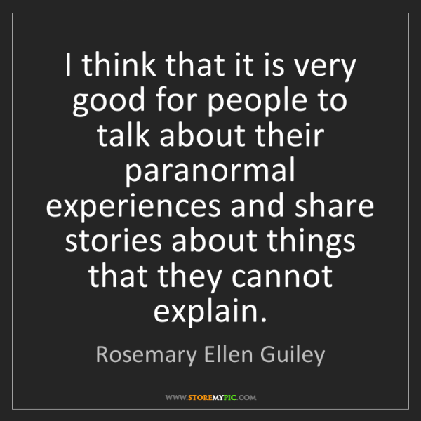 Rosemary Ellen Guiley: I think that it is very good for people to talk about...