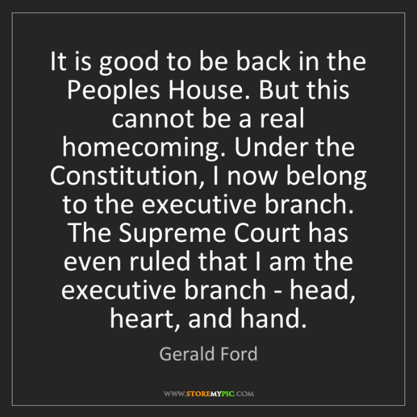 Gerald Ford: It is good to be back in the Peoples House. But this...