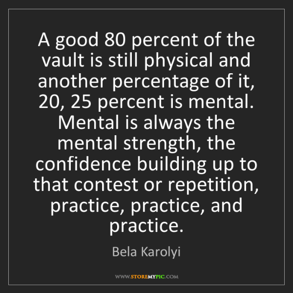 Bela Karolyi: A good 80 percent of the vault is still physical and...