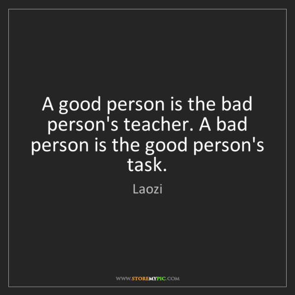 Laozi: A good person is the bad person's teacher. A bad person...