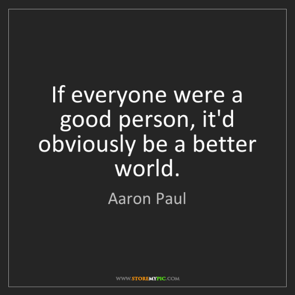 Aaron Paul: If everyone were a good person, it'd obviously be a better...