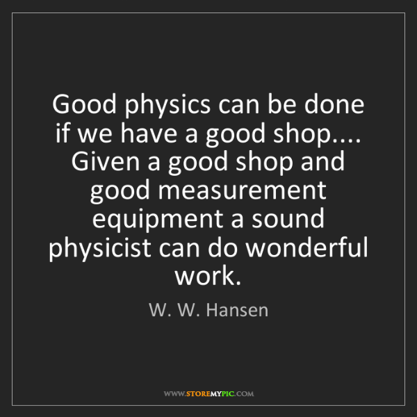 W. W. Hansen: Good physics can be done if we have a good shop.... Given...