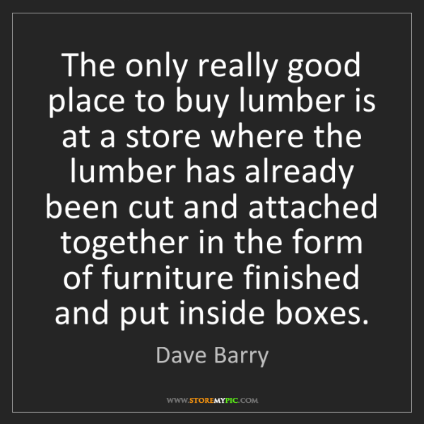 Dave Barry: The only really good place to buy lumber is at a store...