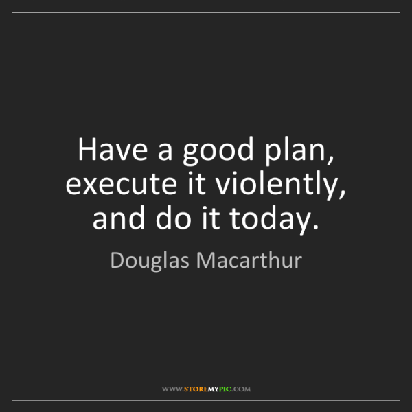 Douglas Macarthur: Have a good plan, execute it violently, and do it today.