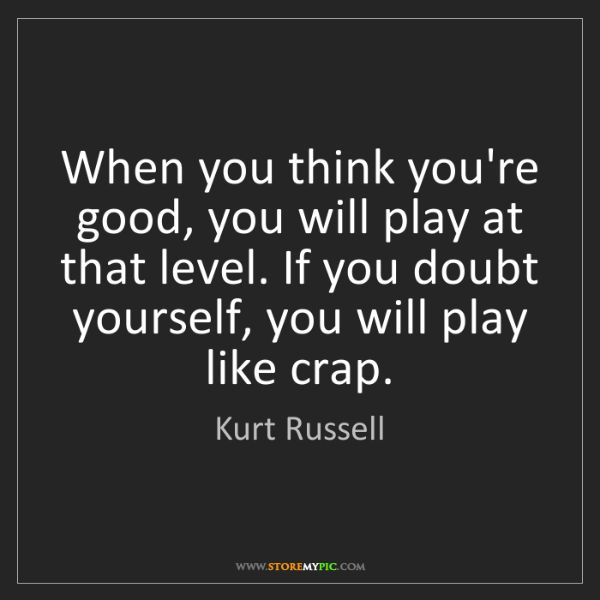 Kurt Russell: When you think you're good, you will play at that level....