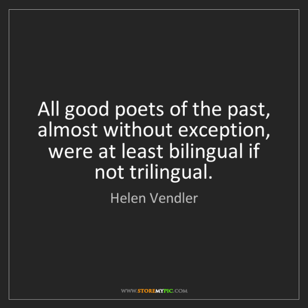 Helen Vendler: All good poets of the past, almost without exception,...