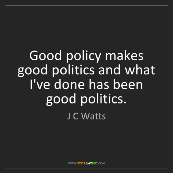 J C Watts: Good policy makes good politics and what I've done has...