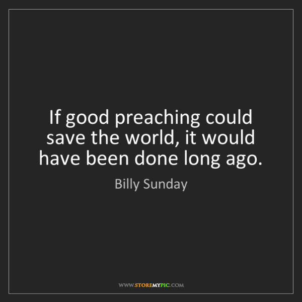 Billy Sunday: If good preaching could save the world, it would have...