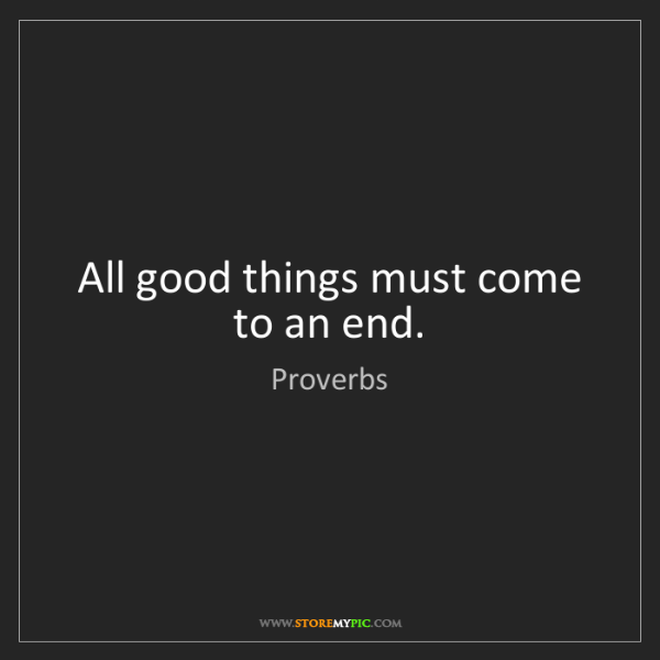 Proverbs: All good things must come to an end.