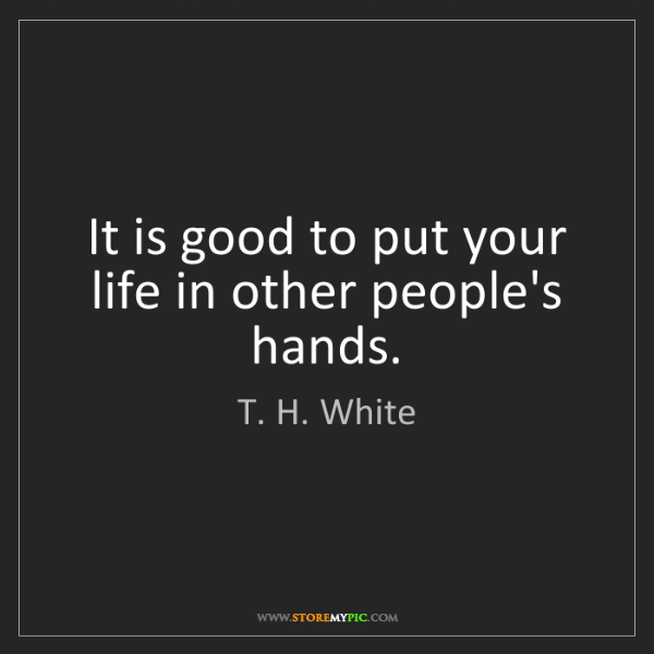 T. H. White: It is good to put your life in other people's hands.
