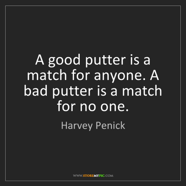 Harvey Penick: A good putter is a match for anyone. A bad putter is...