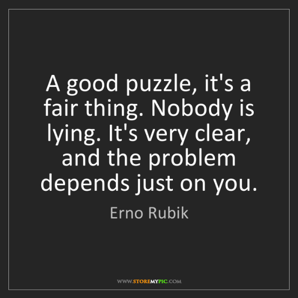 Erno Rubik: A good puzzle, it's a fair thing. Nobody is lying. It's...