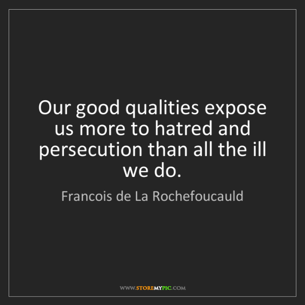 Francois de La Rochefoucauld: Our good qualities expose us more to hatred and persecution...