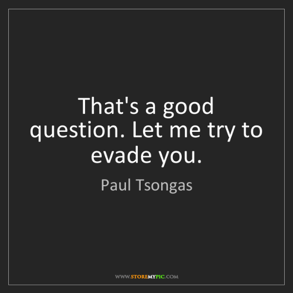 Paul Tsongas: That's a good question. Let me try to evade you.