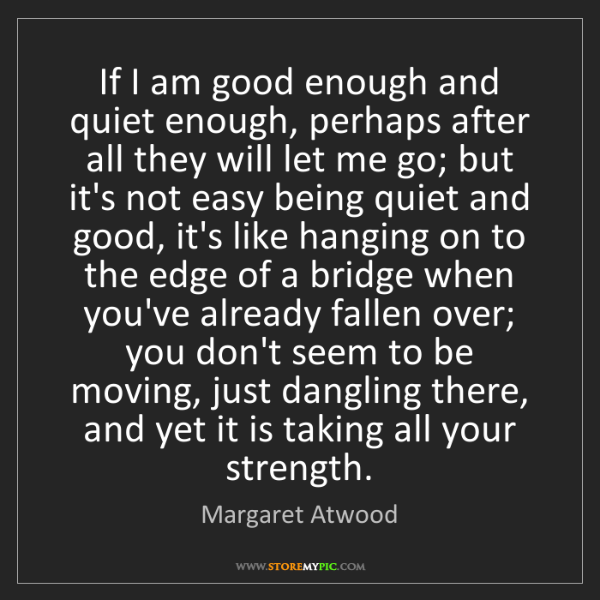 Margaret Atwood: If I am good enough and quiet enough, perhaps after all...