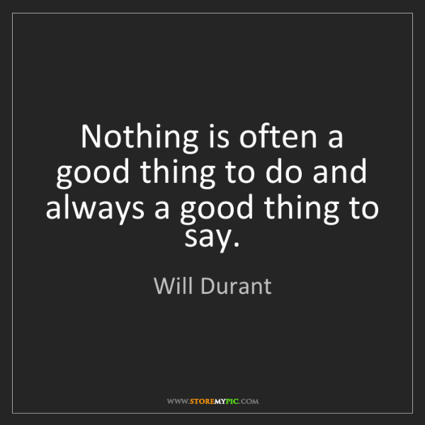 Will Durant: Nothing is often a good thing to do and always a good...