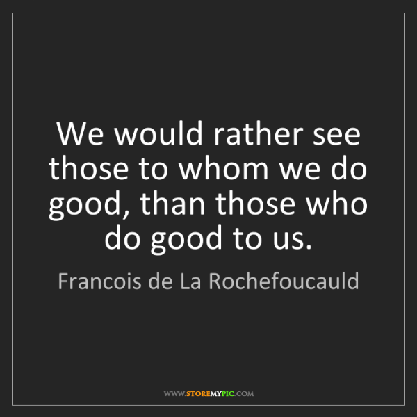Francois de La Rochefoucauld: We would rather see those to whom we do good, than those...