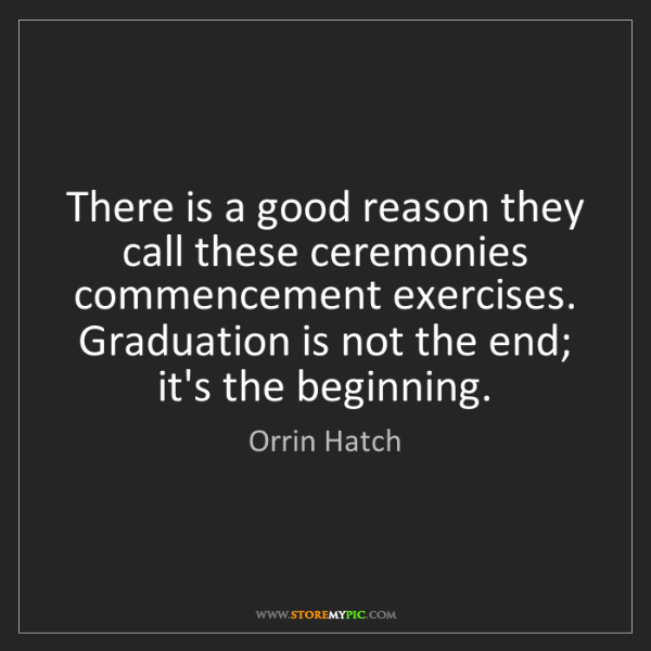 Orrin Hatch: There is a good reason they call these ceremonies commencement...