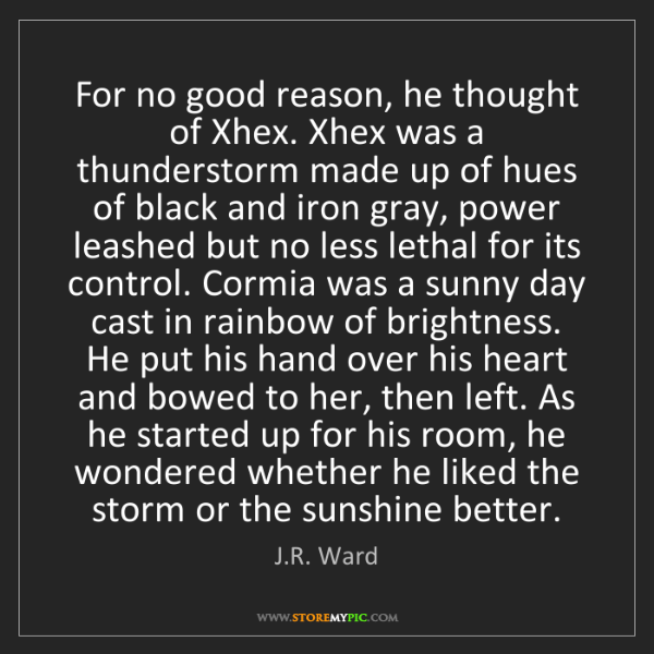 J.R. Ward: For no good reason, he thought of Xhex. Xhex was a thunderstorm...