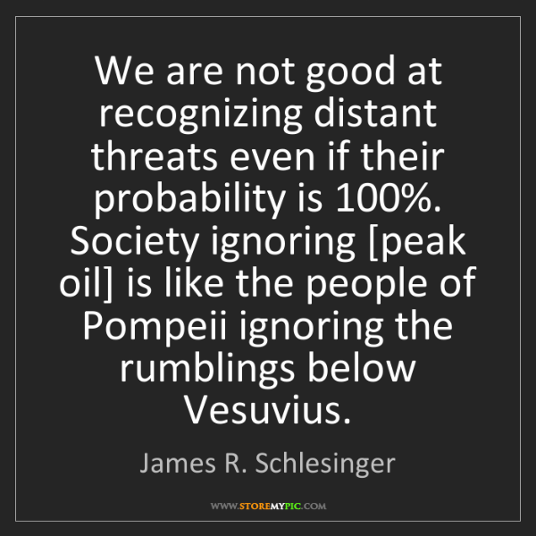 James R. Schlesinger: We are not good at recognizing distant threats even if...